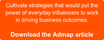 Cultivate strategies that would put the power of everyday influencers to work in driving business outcomes.  Download the Admap article